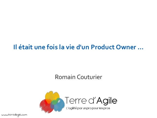 Il était une fois la vie dun Product Owner …                      Romain Couturierwww.terredagile.com