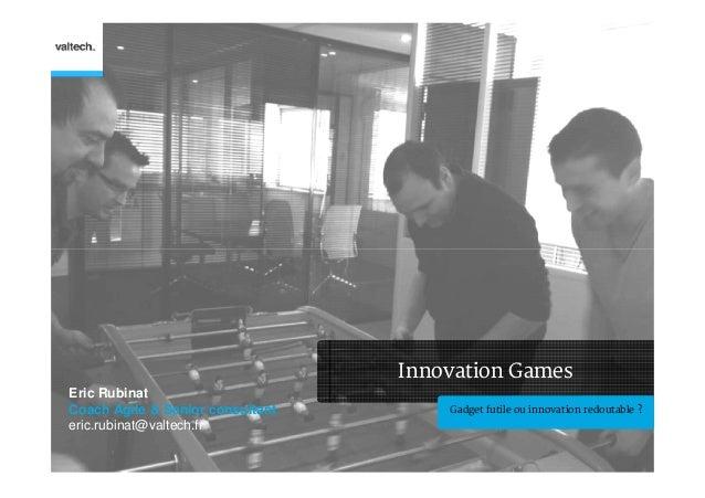 Innovation GamesEric RubinatCoach Agile & Senior consultant       Gadget futile ou innovation redoutable ?eric.rubinat@val...