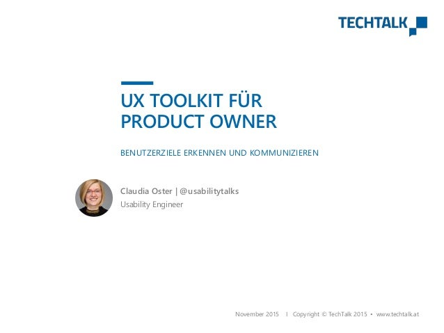 BENUTZERZIELE ERKENNEN UND KOMMUNIZIEREN November 2015 I Copyright © TechTalk 2015 • www.techtalk.at Usability Engineer Cl...