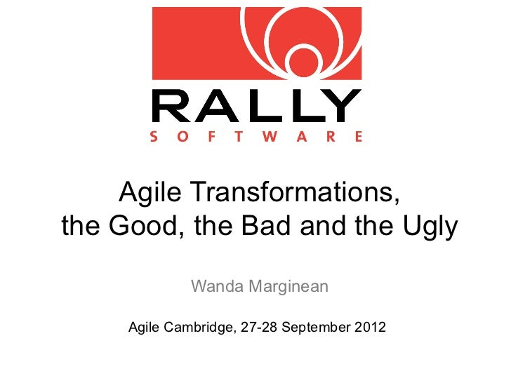 Agile Transformations,the Good, the Bad and the Ugly             Wanda Marginean     Agile Cambridge, 27-28 September 2012