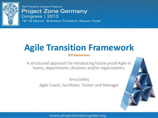 Agile Transition Framework ©Prowareness A structured approach for introducing future proof Agile in teams, departments, di...
