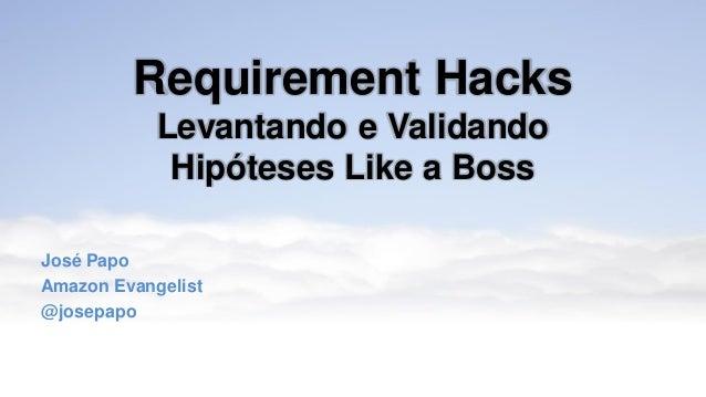 Requirement Hacks Levantando e Validando Hipóteses Like a Boss José Papo Amazon Evangelist @josepapo