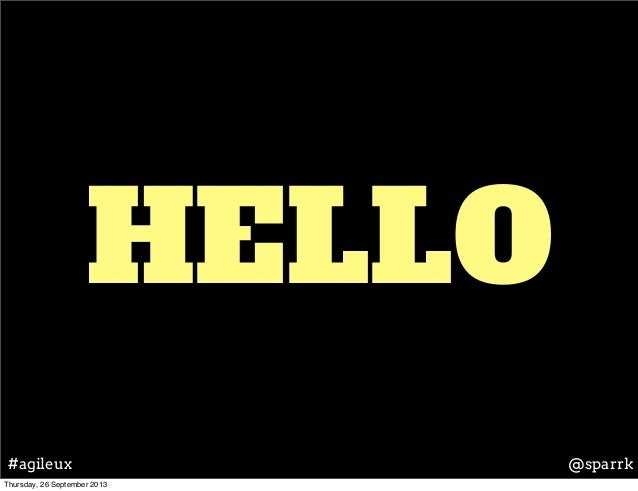 HELLO @sparrk#agileux Thursday, 26 September 2013