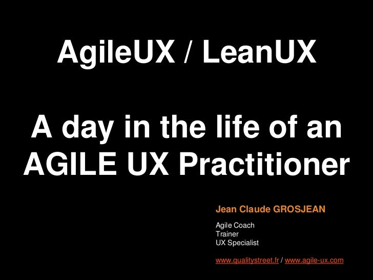 AgileUX / LeanUXA day in the life of anAGILE UX Practionner<br />Jean Claude GROSJEAN<br />Agile Coach<br />Trainer<br />U...