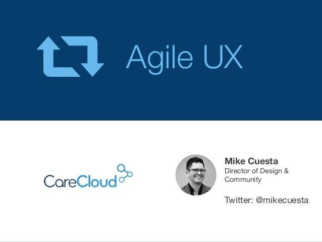 Agile UX  Mike Cuesta Director of Design & Community   Twitter: @mikecuesta