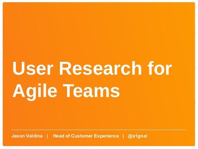 User Research forAgile TeamsJason Valdina     Head of Customer Experience   @s1gnal