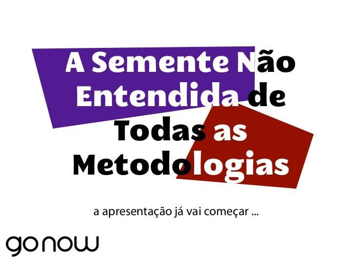 Agile Vale 2011 - A Semente Não Entendida de Todas as Metodologias