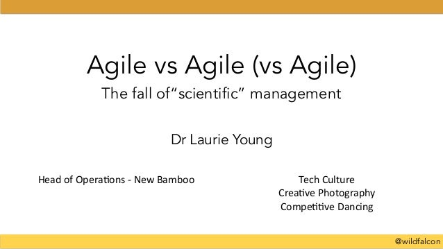 "@wildfalcon Agile vs Agile (vs Agile) The fall of""scientific"" management Dr Laurie Young Head	   of	   Opera+ons	   -­‐	  ..."