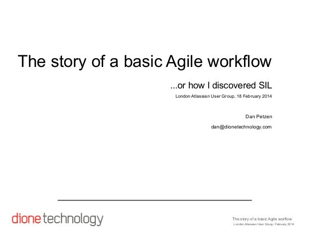 The story of a basic Agile workflow ...or how I discovered SIL London Atlassian User Group, 18 February 2014  Dan Petzen d...