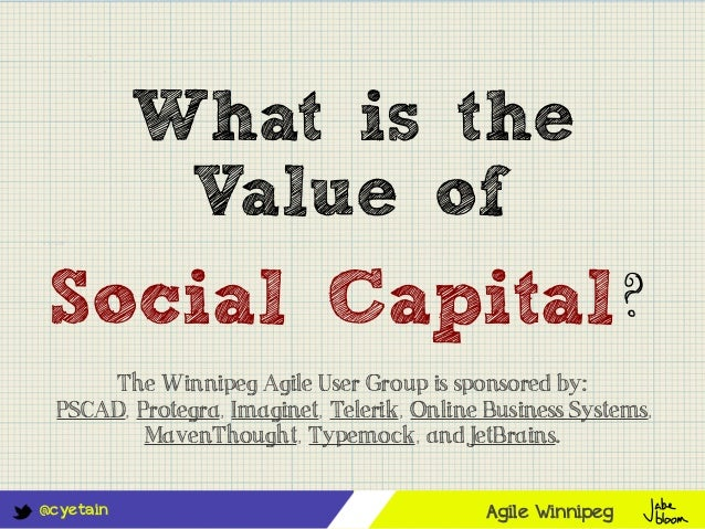 @cyetainWhat is theValue ofSocial Capital?Agile WinnipegThe Winnipeg Agile User Group is sponsored by:PSCAD, Protegra, Ima...
