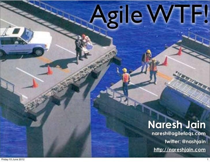 Agile WTF!                          Naresh Jain                           naresh@agilefaqs.com                            ...