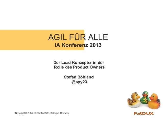 Copyright © 2006-13 The FatDUX, Cologne, GermanyAGIL FÜR ALLEIA Konferenz 2013Der Lead Konzepter in derRolle des Product O...