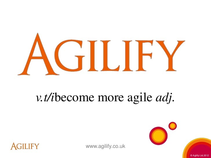 v.t/ibecome more agile adj.         www.agilify.co.uk                              © Agilify Ltd.2012