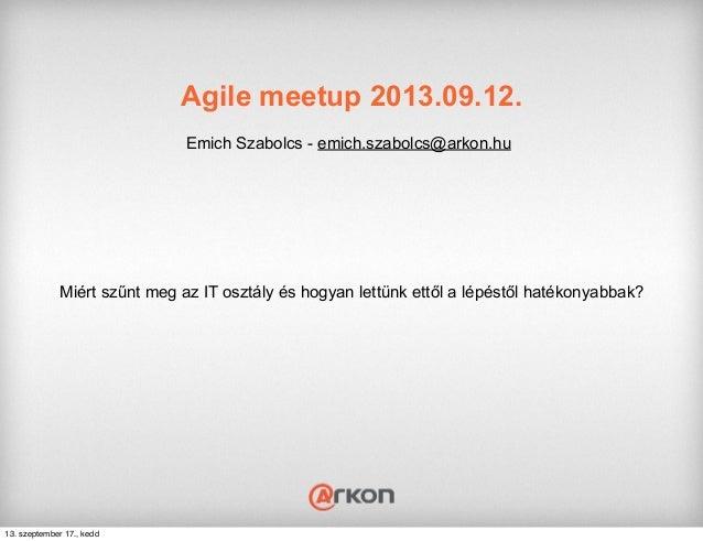 Agile meetup 2013.09.12. Emich Szabolcs - emich.szabolcs@arkon.hu Miért szűnt meg az IT osztály és hogyan lettünk ettől a ...