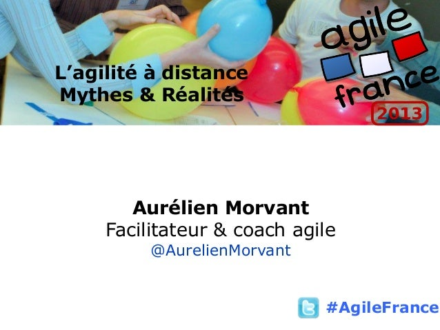 L'agilité à distance Mythes & Réalités Aurélien Morvant Facilitateur & coach agile @AurelienMorvant #AgileFrance