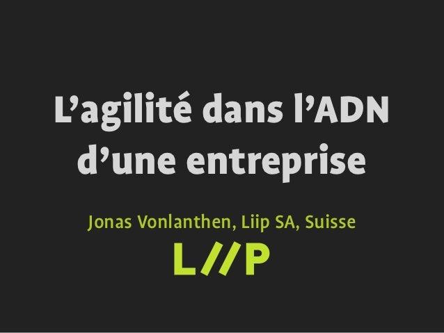 L'agilité dans l'ADN  d'une entreprise  Jonas Vonlanthen, Liip SA, Suisse