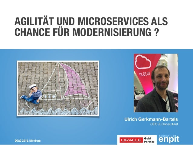 DOAG 2015, Nürnberg AGILITÄT UND MICROSERVICES ALS CHANCE FÜR MODERNISIERUNG ? Ulrich Gerkmann-Bartels CEO & Consultant
