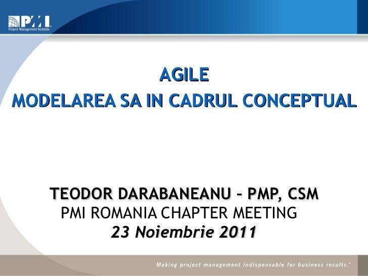 TEODOR DARABANEANU – PMP, CSM PMI ROMANIA CHAPTER MEETING  23 Noiembrie 2011 AGILE MODELAREA SA IN CADRUL CONCEPTUAL