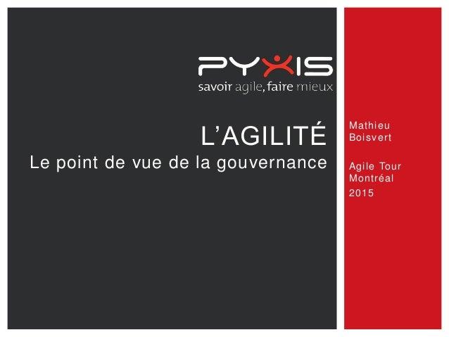 L'AGILITÉ Le point de vue de la gouvernance Mathieu Boisvert Agile Tour Montréal 2015