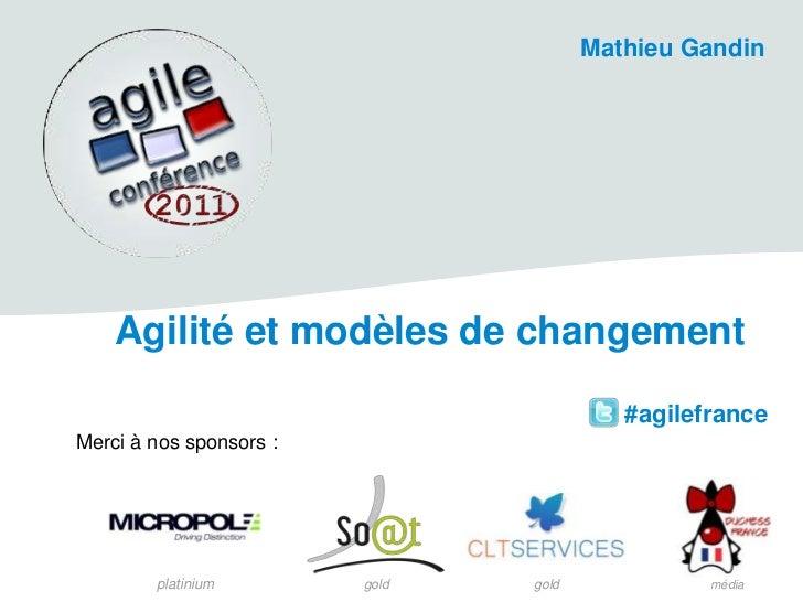 Mathieu Gandin<br />Agilité et modèles de changement<br /> #agilefrance<br />Merci à nos sponsors:<br />platinium<br />go...