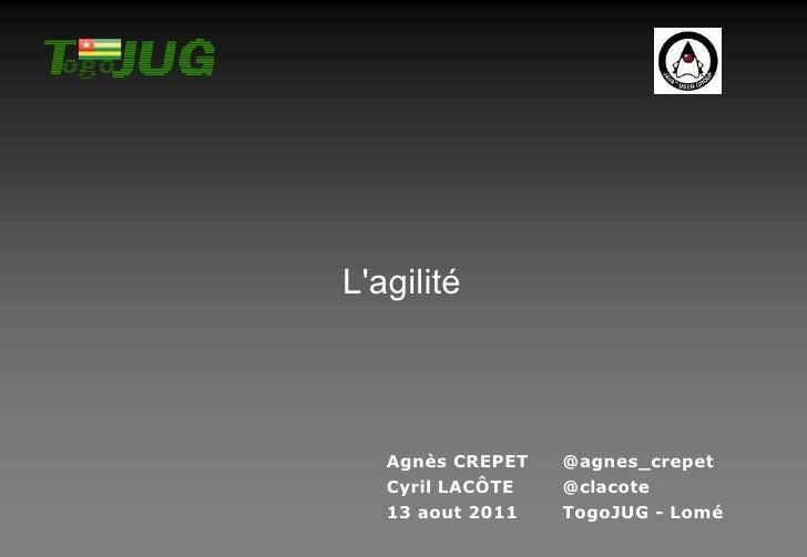 L'agilité Agnès CREPET @agnes_crepet Cyril LACÔTE @clacote 13 aout 2011 TogoJUG - Lomé