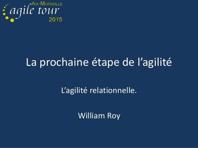 La prochaine étape de l'agilité L'agilité relationnelle. William Roy