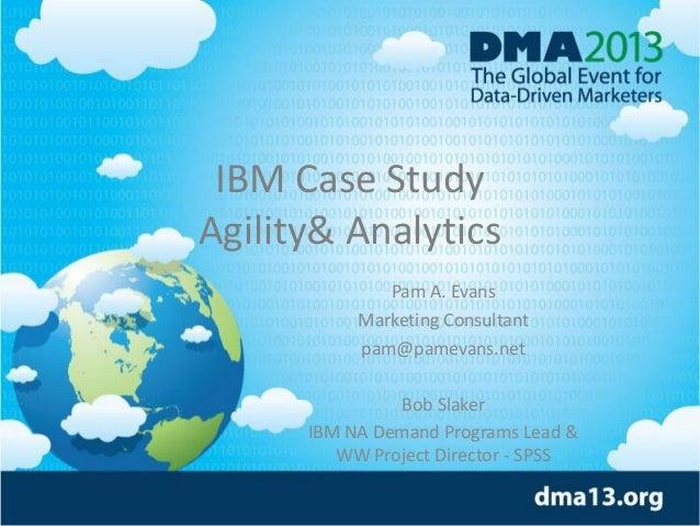 IBM Case Study Agility& Analytics Pam A. Evans Marketing Consultant pam@pamevans.net Bob Slaker IBM NA Demand Programs Lea...