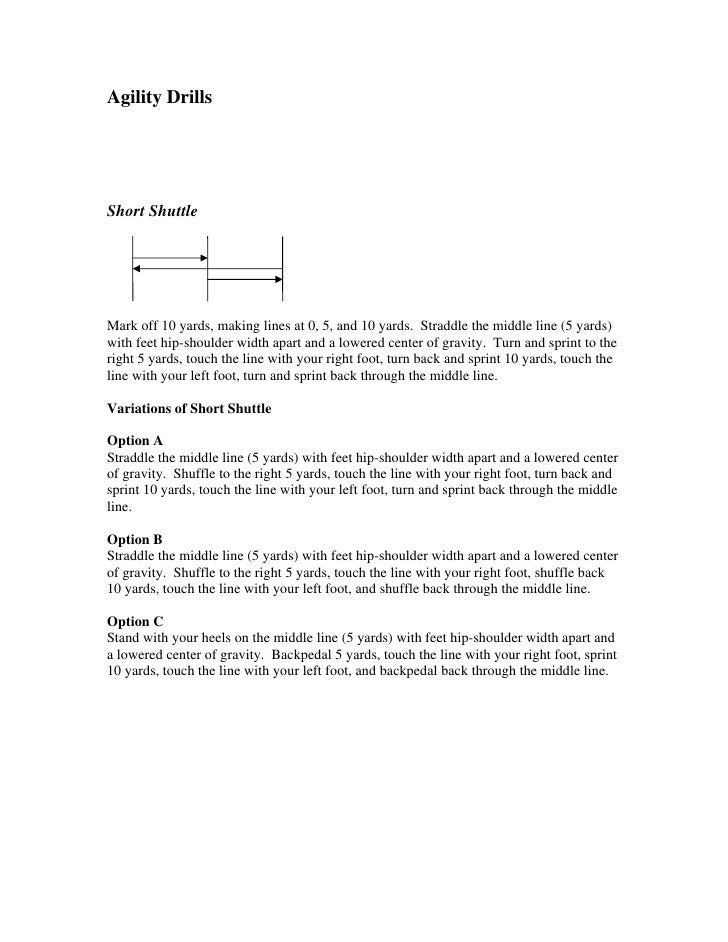 Agility Drills     Short Shuttle     Mark off 10 yards, making lines at 0, 5, and 10 yards. Straddle the middle line (5 ya...