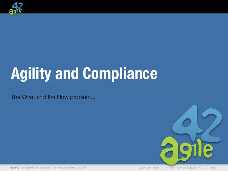 Agility and ComplianceThe What and the How problem...agile42 | We advise, train and coach companies building software   ww...
