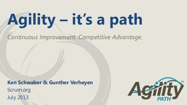 Agility – it's a path Continuous Improvement. Competitive Advantage. Ken Schwaber & Gunther Verheyen Scrum.org July 2013