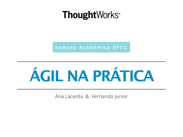 S e m a n a A c a d ê m i c a U F C G ÁGIL NA PRÁTICA Ana Lacerda & Fernando Junior
