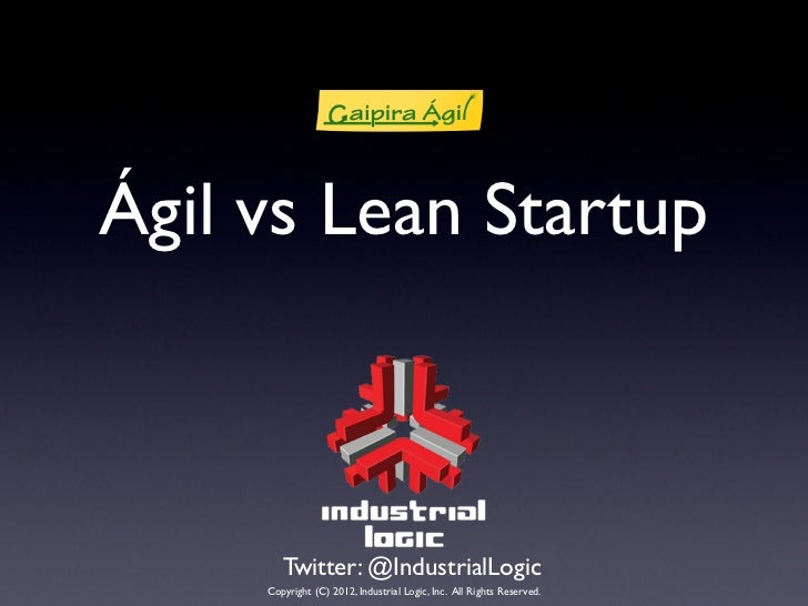 Ágil vs Lean Startup        Twitter: @IndustrialLogic     Copyright (C) 2012, Industrial Logic, Inc. All Rights Reserved.