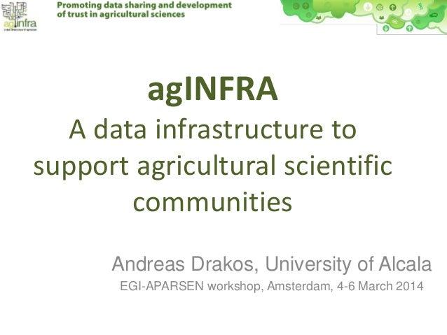 agINFRA A data infrastructure to support agricultural scientific communities Andreas Drakos, University of Alcala EGI-APAR...