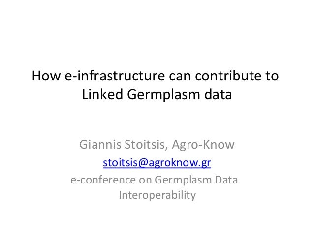 How  e-‐infrastructure  can  contribute  to   Linked  Germplasm  data    Giannis  Stoitsis,  Agro-‐K...