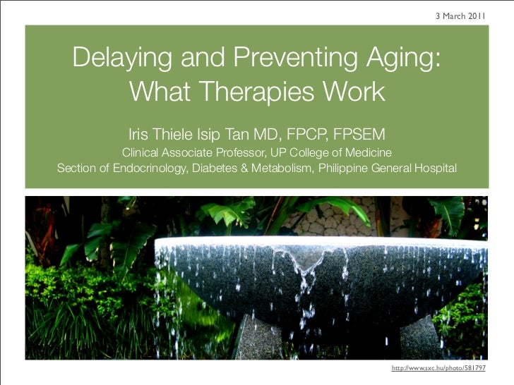 3 March 2011  Delaying and Preventing Aging:      What Therapies Work             Iris Thiele Isip Tan MD, FPCP, FPSEM    ...