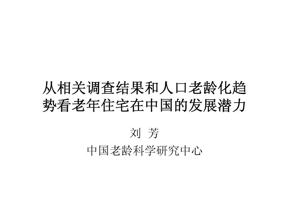 从相关调查结果和人口老龄化趋 势看老年住宅在中国的发展潜力        刘 芳    中国老龄科学研究中心