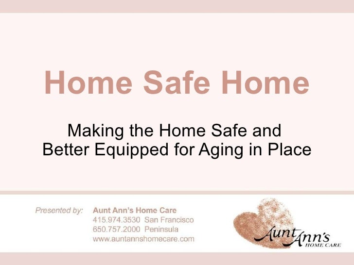 Home Safe Home Making the Home Safe and  Better Equipped for Aging in Place
