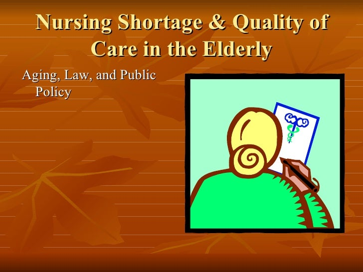 Nursing Shortage & Quality of Care in the Elderly <ul><li>Aging, Law, and Public Policy </li></ul>