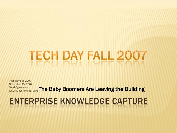 Tech Day Fall 2007 November 15, 2007 Todd Ogasawara ICSD eGovernment Team The Baby Boomers Are Leaving the Building