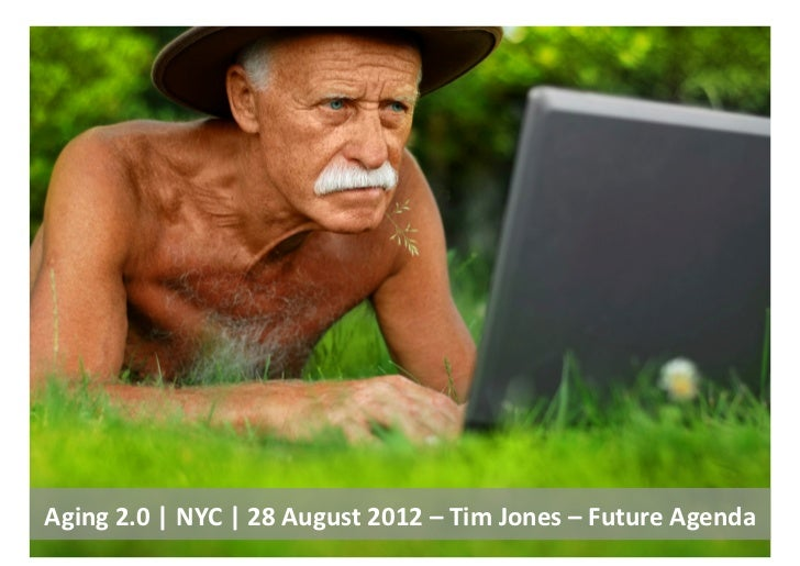 Aging	  2.0	  |	  NYC	  |	  28	  August	  2012	  –	  Tim	  Jones	  –	  Future	  Agenda