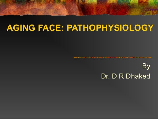 AGING FACE: PATHOPHYSIOLOGY  By Dr. D R Dhaked