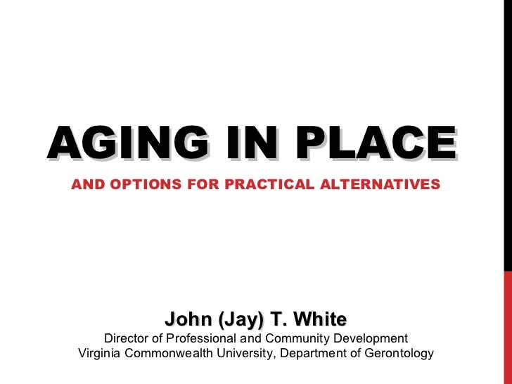 AGING IN PLACE AND OPTIONS FOR PRACTICAL ALTERNATIVES John (Jay) T. White Director of Professional and Community Developme...