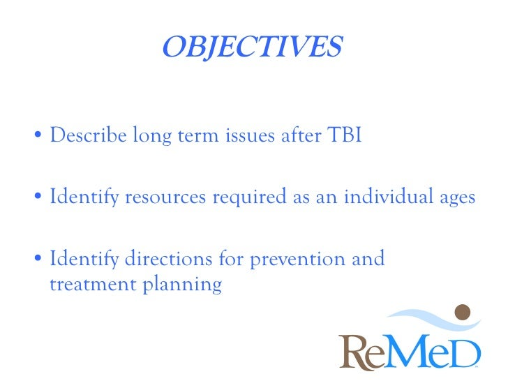 OBJECTIVES  <ul><li>Describe long term issues after TBI </li></ul><ul><li>Identify resources required as an individual age...