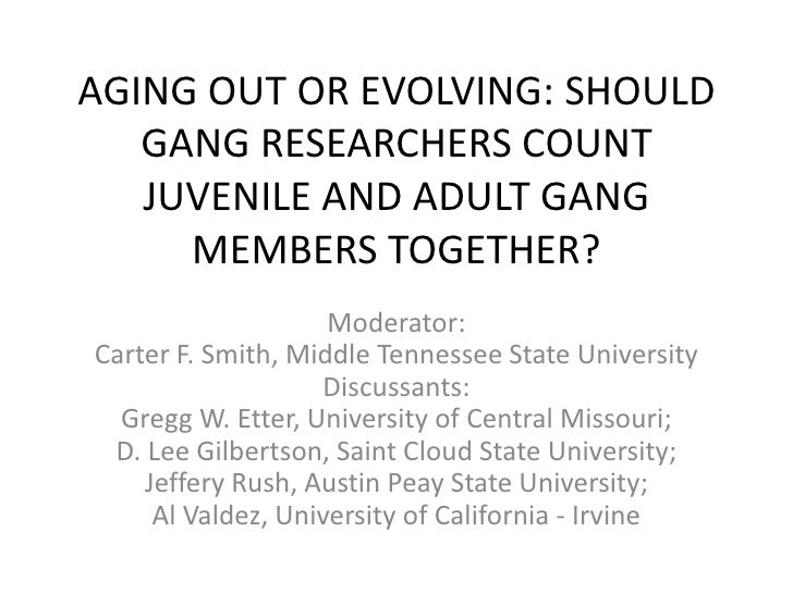 AGING OUT OR EVOLVING: SHOULD GANG RESEARCHERS COUNT JUVENILE AND ADULT GANG MEMBERS TOGETHER?<br />Moderator: Carter F. S...