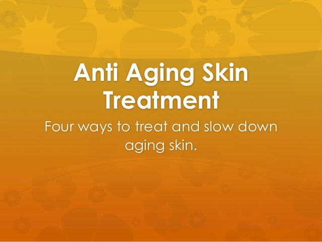 Anti Aging Skin Treatment Four ways to treat and slow down aging skin.