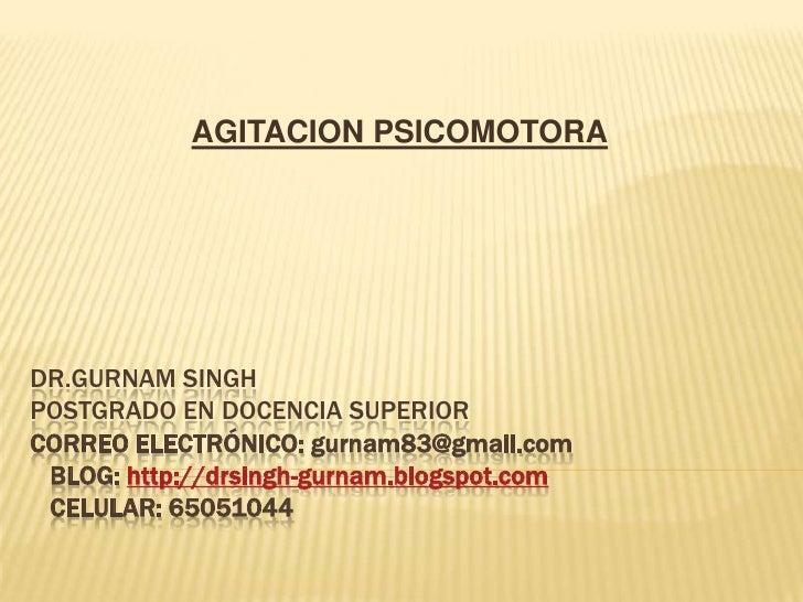 AGITACION PSICOMOTORADR.GURNAM SINGHPOSTGRADO EN DOCENCIA SUPERIORCORREO ELECTRÓNICO: gurnam83@gmail.com BLOG: http://drsi...