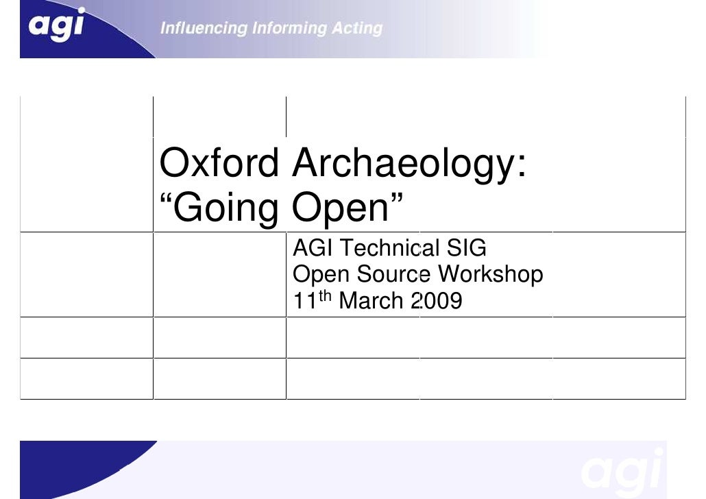 """Oxford Archaeology: """"Going Open""""       AGI Technical SIG       Open Source Workshop       11th March 2009"""