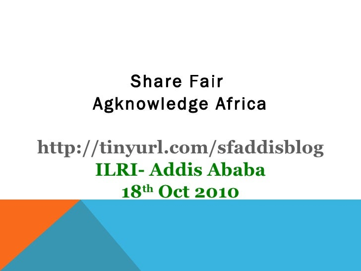 <ul><li>Share Fair  </li></ul><ul><li>Agknowledge Africa </li></ul><ul><li>http://tinyurl.com/sfaddisblog </li></ul><ul><l...