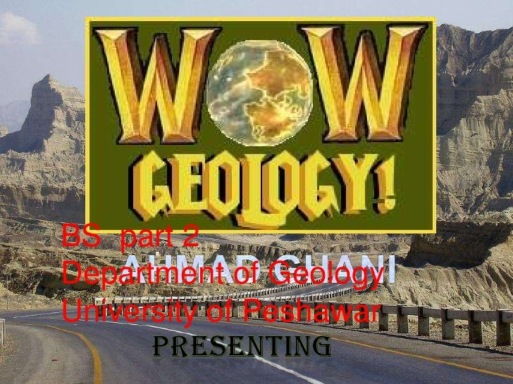 BS  part 2<br />Department of Geology<br />University of Peshawar<br />Ahmad Ghani<br />Presenting<br />