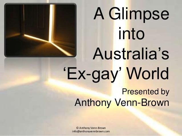A Glimpse into Australia's 'Ex-gay' World Presented by Anthony Venn-Brown © Anthony Venn-Brown info@anthonyvennbrown.com